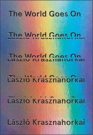 The World Goes On  by  László Krasznahorkai  tr.  John Bakti, Ottilie Mulzet, & George Szirtes  (New Directions, Nov. 2017; Tuskar Rock, Dec. 2017)   Reviewed by Irina Denischenko