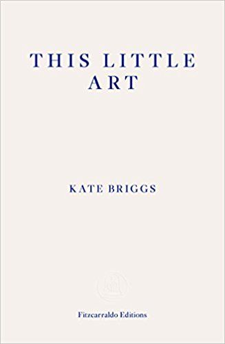 This Little Art  by  Kate Briggs  (Fitzcarraldo Editions, Oct. 2017)   Reviewed by Jan Steyn