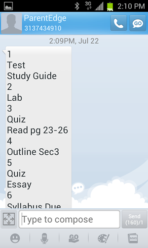 An example of the text message ParentEdge sends out automatically for secondary schools (Middle, Jr. High, and High) at a set time every day/night. The information contained is customized specifically to the student/parent receiving it. Everything is automated. All teachers have to do is literally take about 30 seconds a day (or less in most cases) and put in the students homework or responsibilities for class the following day. ParentEdge does the rest automatically.