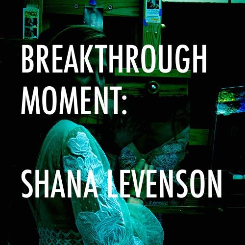 BREAKTHROUGH MOMENT:      Shana Levenson