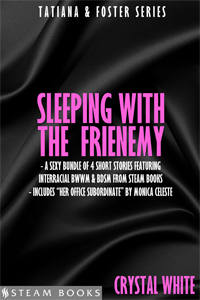Sleeping With the Frienemy     by Crystal White   Tatiana and Foster have a unique relationship. Both opinionated, strong-willed co-workers, they get on each other's nerves… and, they soon find out, they get each other hot, too. In SLEEPING WITH THE FRIENEMY, find out what in the world is in store for the world's most unlikely couple.   Includes:       I Hate You... Let's Fuck!        Growing Tension        Sensation Overload        Bonus!     Her Office Subordinate   by Monica Celeste      Available now!   Amazon ,  Barnes & Noble ,  iTunes ,  Google-Play ,  All-Romance ,  Kobo   Coming Soon : Scribd
