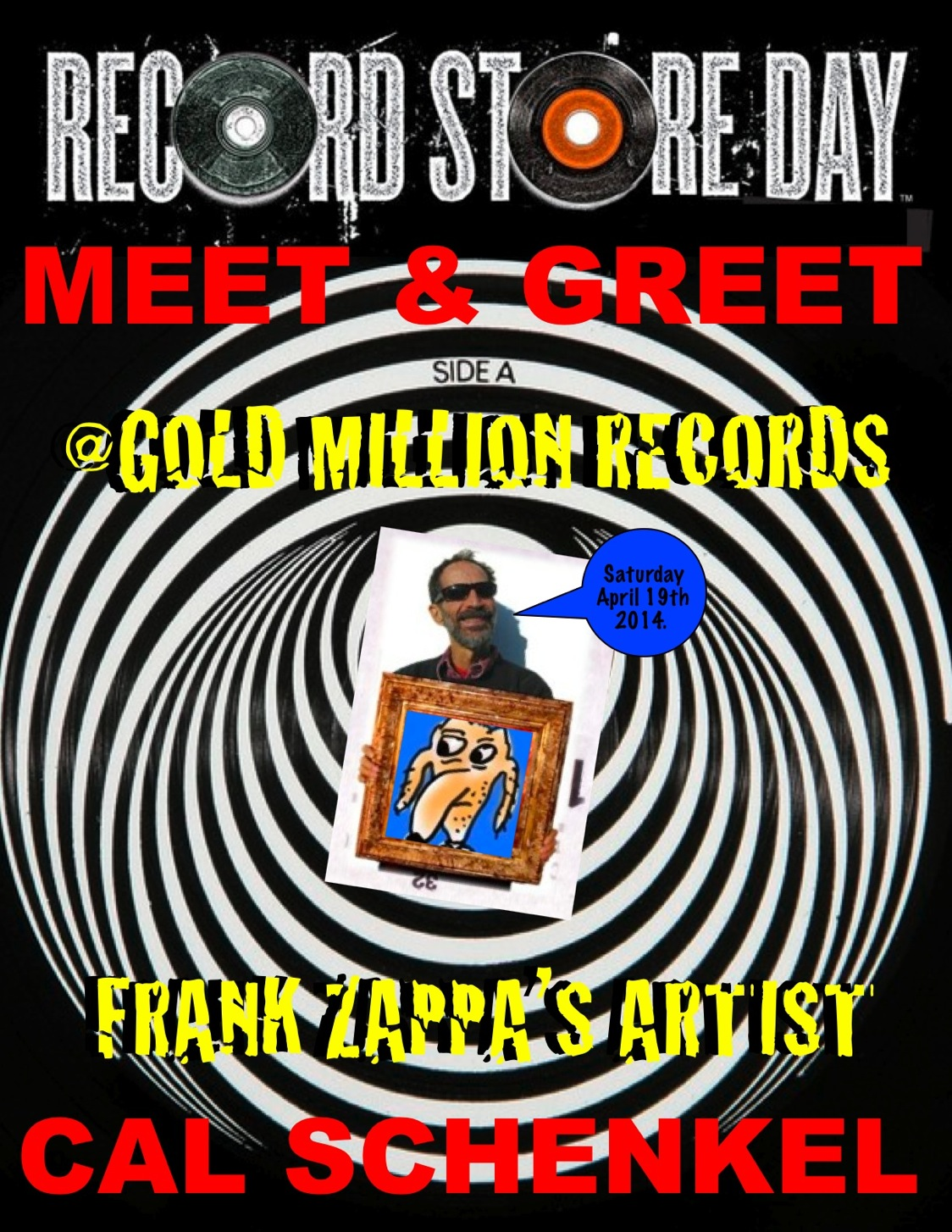 FRANK ZAPPA original and legendary art engineer CAL SCHENKEL returns to GOLD MILLION RECORDS    A much favored Record Store Day tradition since 2011, artist extraordinaire Cal Schenkel will spend April 19, 2014 sharing his art and wisdom at Gold Million Records in Bryn Mawr PA. Best known for his works and association with Frank Zappa, including the record album cover designs for The Grand Wazoo, Burnt Weeny Sandwich, Uncle Meat, One Size Fits All, Band From L.A. Cal also designed the iconic Trout Mask Replica for Captain Beefheart, Small Change and Another Saturday Night for Tom Waits, and lots more.
