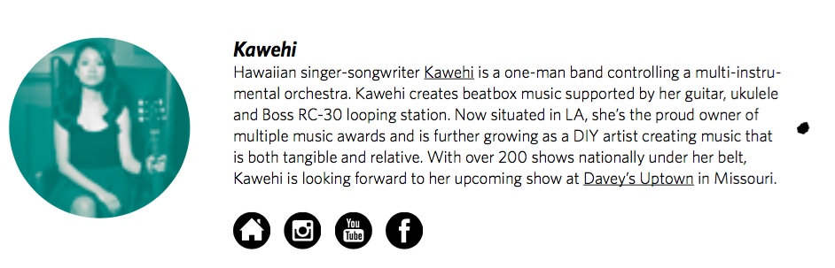 Kawehi   Hawaiian singer-songwriter  Kawehi  is a one-man band controlling a multi-instrumental orchestra. Kawehi creates beatbox music supported by her guitar, ukulele and Boss RC-30 looping station. Now situated in LA, she's the proud owner of multiple music awards and is further growing as a DIY artist creating music that is both tangible and relative. With over 200 shows nationally under her belt, Kawehi is looking forward to her upcoming show at  Davey's Uptown  in Missouri.