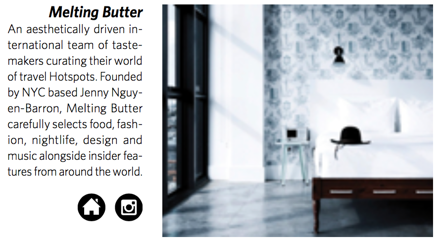 Melting Butter    An aesthetically driven in- ternational team of taste- makers curating their world of travel Hotspots. Founded by NYC based Jenny Nguy- en-Barron, Melting Butter carefully selects food, fash- ion, nightlife, design and music alongside insider fea- tures from around the world.