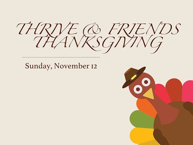 WE NEED YOUR HELP! We mailed you an invite to our annual Thanksgiving celebration with an incorrect date. So here's what's really going on: - THIS SUNDAY, November 12, is Thrive's Thanksgiving lunch at noon. - We'l have the full holiday meal: mashed potatoes, turkey, stuffing & more - You should bring a game or two to play after the food is gone. Please tell your friends (because we mailed some of them the wrong information too!)