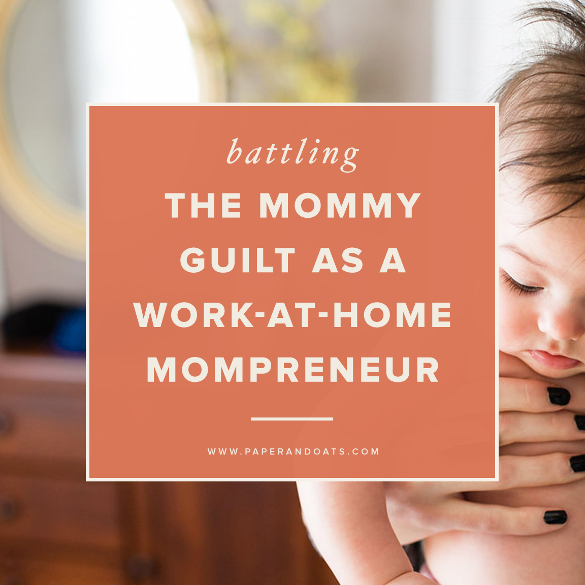 Battling the mommy guilt as a work-at-home mompreneur — Paper + Oats