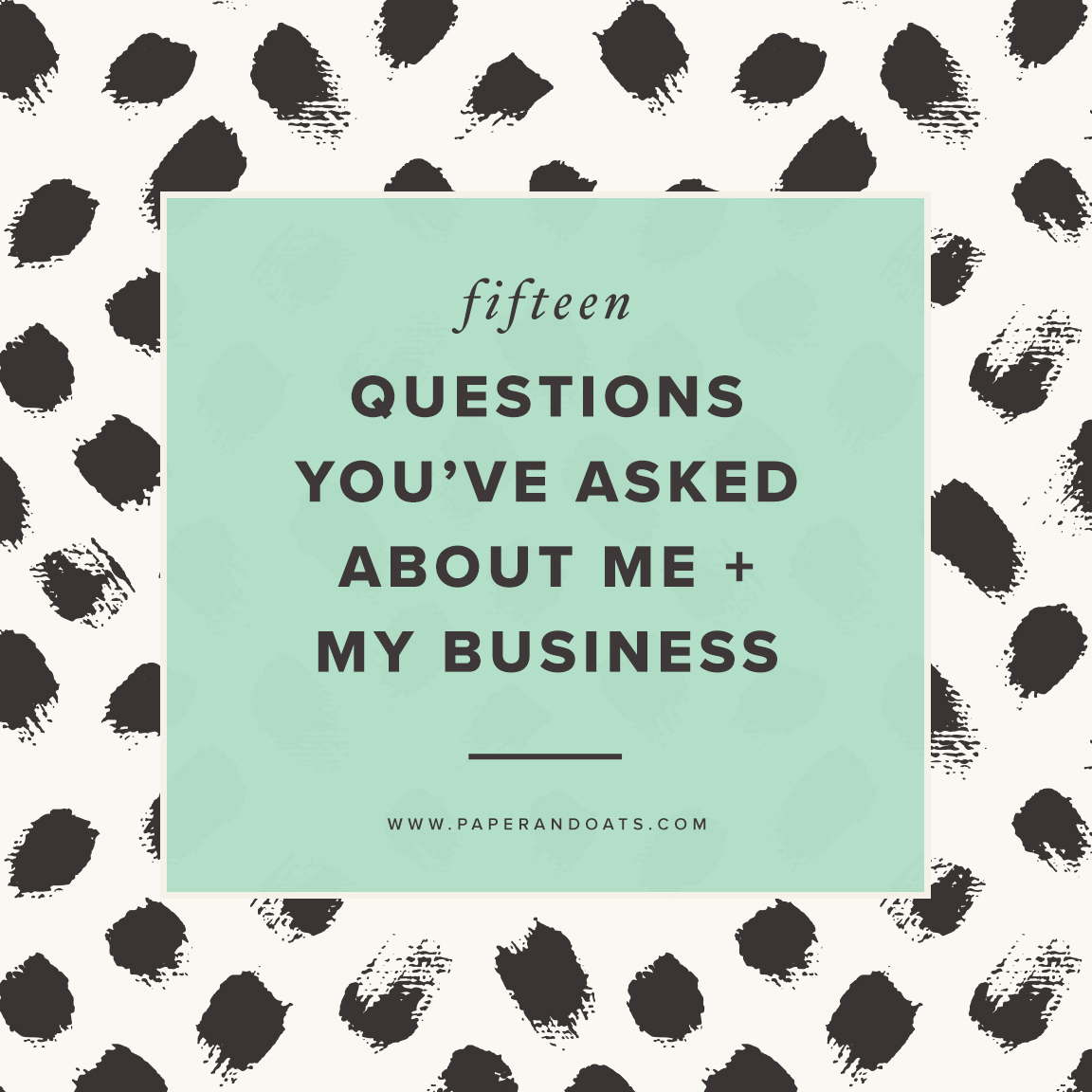 15 questions you've asked about me + my business –Paper + Oats