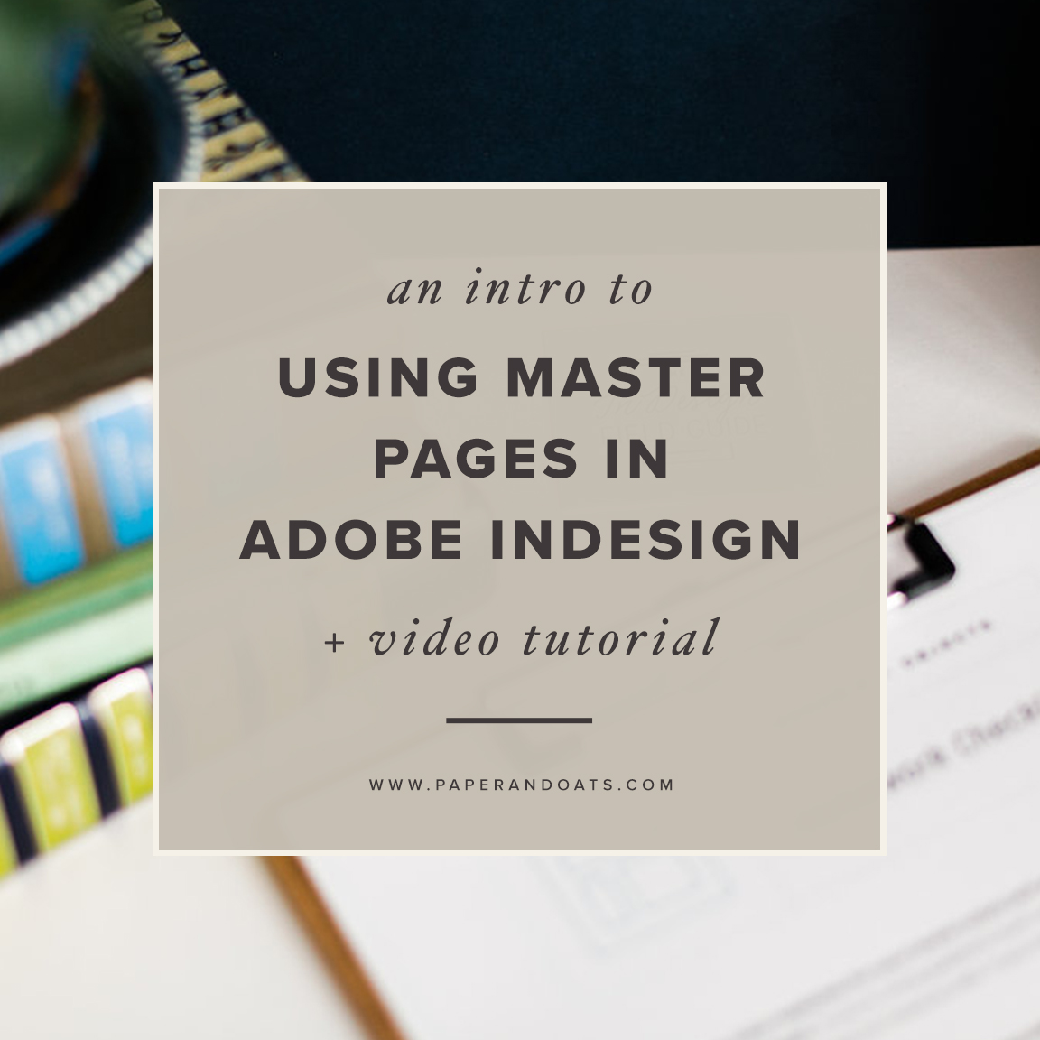 An intro to using master pages in Adobe InDesign (+ video tutorial) — by Paper + Oats