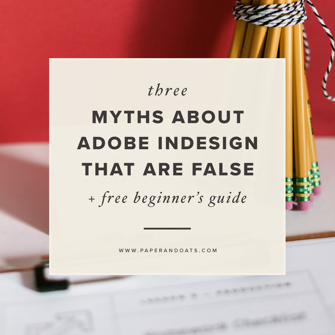 3 myths about using Adobe InDesign that are totally false (+free beginner's design guide) — by Paper + Oats