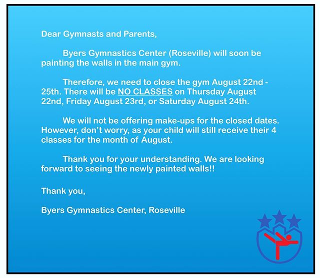 ATTENTION! Byers Gymnastics Center is about to get a make-over! The gym will be getting it's walls painted, and we will not be offering classes, on Thursday August 22nd, Friday August 23rd, or Saturday August 24th. We will not be offering make-up classes for the closed dates. However, don't worry, as your child will still receive their 4 classes for the month of August. Thank you for your understanding and support!! We are excited to see the newly painted gym!!