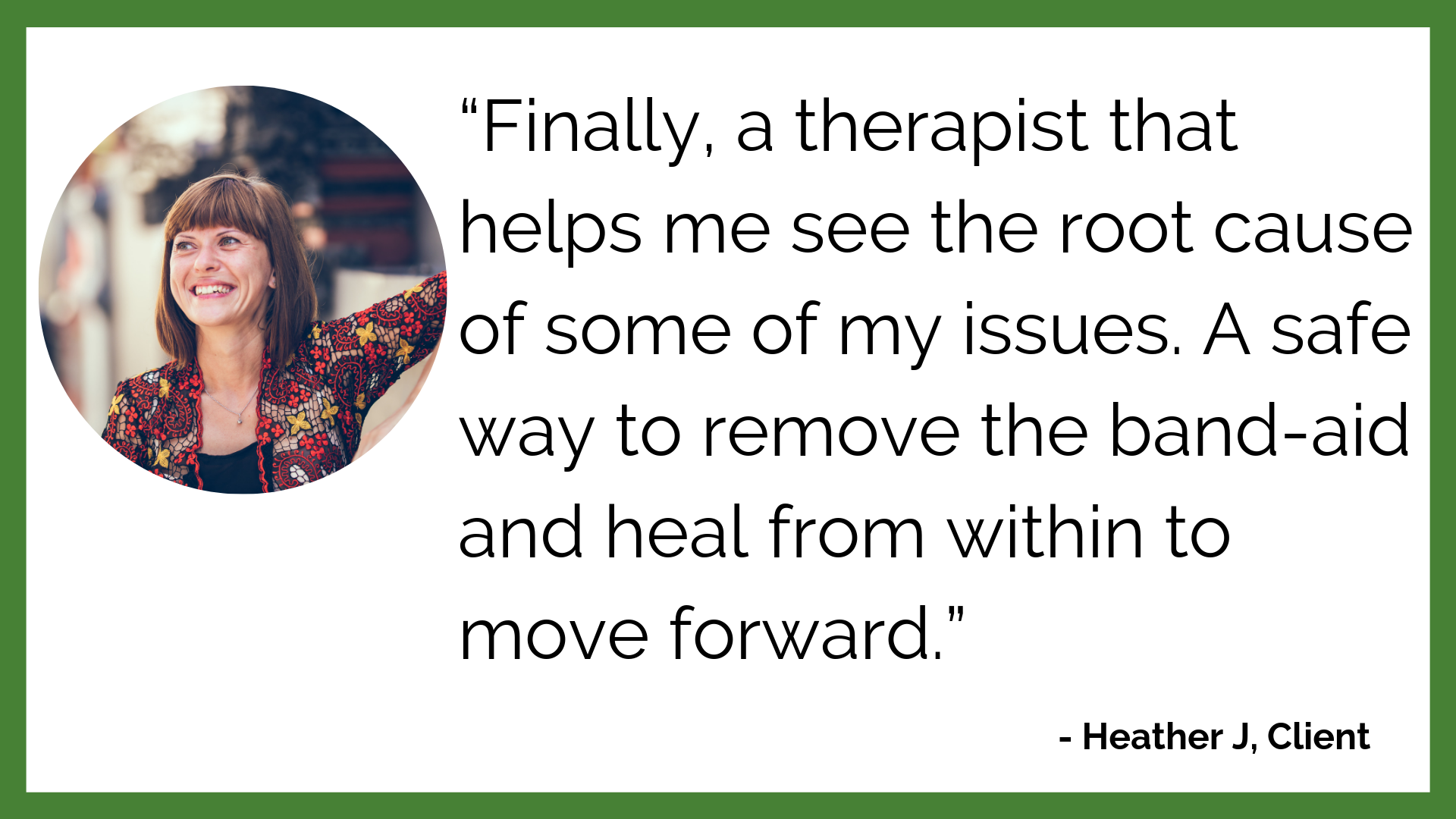 """Finally, a therapist that helps me see the root cause of some of my issues. A safe way to remove the band-aid and heal from within to move forward."".png"