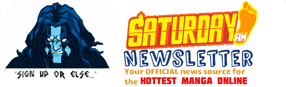 The hottest manga just got cooler!  Saturday AM OFFICIAL Newsletter  -- click to fill out.