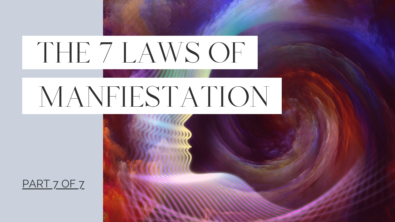 The 7 Laws of Manifestation - Part 7 of 7