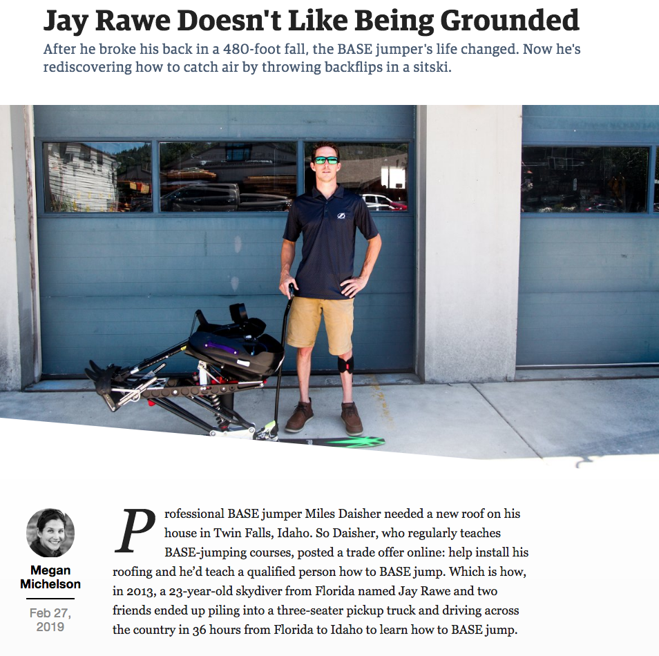""""""" Jay Rawe Doesn't Like Being Grounded """" — After he broke his back in a 480-foot fall, the BASE jumper's life changed. Now he's rediscovering how to catch air by throwing backflips in a sitski.  Outside Online, February 2019"""