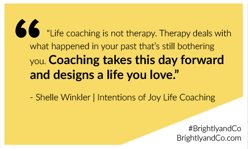 """""""Life coaching is not therapy...coaching takes this day forward and designs a life you love."""" - Shelle Winkler"""