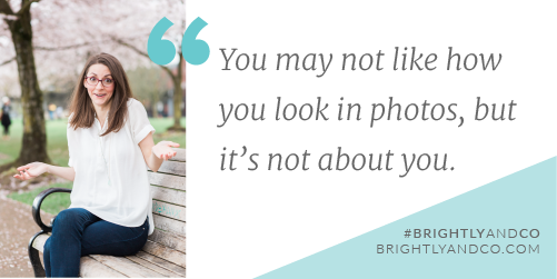 You may not like wh you look in photos, but it's not about you - quote by Brianne of Brightly & Co.