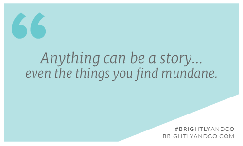 Anything can be a story, even the things you find mundane. - quote by Brianne of Brightly & Co