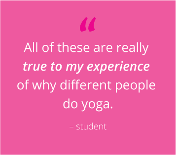 """""""All of these are really true to my experience of why different people do yoga"""" - student"""