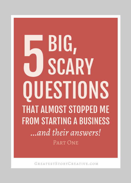 Greatest Story for Business: 5 Big, Scary Questions That Almost Stopped Me From Starting a Business... and Their Answers! Part One of Two