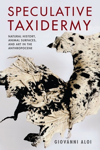 Speculative Taxidermy: Natural History, Animal Surfaces, and Art in the Anthropocene.   Aloi, Giovanni. Columbia University Press, New York, USA 2018.  cup.columbia.edu/book/speculative-taxidermy/9780231180719