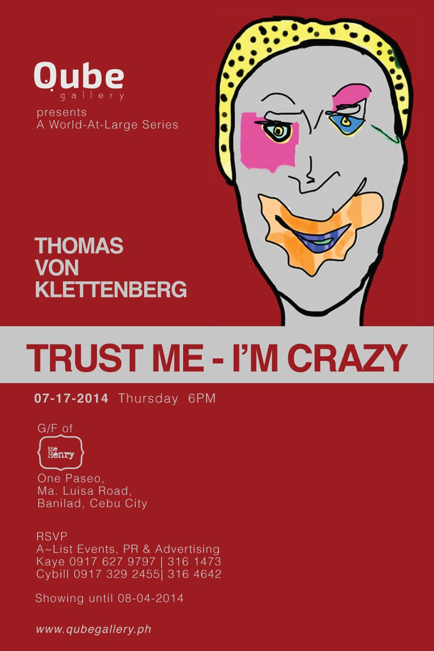 Trust Me - Im Crazy  He browses in his mind looking for encounters of the past. He has firm convictions that every encounter leaves a fingerprint on the soul, his soul, and he collects those 'fingerprints' which impressed him most.  - Vinnie R. Tan   Trust Me - I'm Crazy brings to life recognizable imagery, drawn from the artist's journey, engagements and interactions with various personalities at various points in time, contexts and places. Inspired by Pop Art and Comics, Thomas Von Klettenberg's digital art are bright and shining — truly a celebration of life in all its diversity and colors. Who would have thought of bringing fragile pieces of art works from a foreign land? Who would have imagined that digitally finished images from the popular gadgets of iPhone and iPad be printed on acrylic-glass? Who would have imagined that digital art is before everyone's eyes here, perhaps tickling the audiences' mind to conceive of how the tedious process commences and ends on the walls of the Qube Gallery.