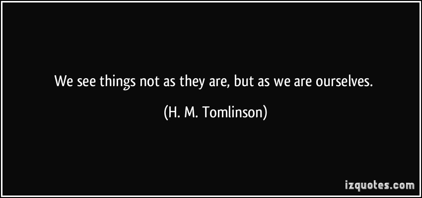 quote-we-see-things-not-as-they-are-but-as-we-are-ourselves-h-m-tomlinson-273480.jpg