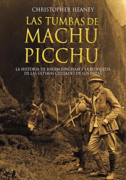 Tumbas de Machu Picchu: La historia de Hiram Bingham y la búsqueda de las últimas ciudades de los Incas, Casa Editoral PUCP, 2012