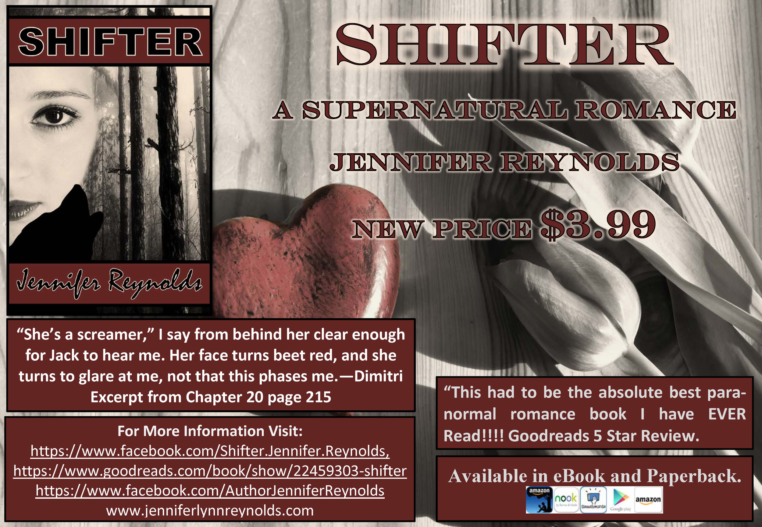 Happy New Year, everyone. SHIFTER is starting out the New Year with an altered cover, new flyer, and a new reduced price. If you love Witches, curses, werewolves, shapeshifters, and angels, SHIFTER has them all along with a few burly alpha males, one timid, slightly overweight heroine, some steamy sex scenes, and a happily ever after ending. Stop by your favorite online retailer and download your copy today. This 374-page, stand-alone eBook is only $3.99. SHIFTER has a 4.54 rating on Goodreads, a 4.6 rating on Amazon, and a 4.75 rating on Smashwords.      http://www.amazon.com/dp/B00M8HLU2U      https://www.smashwords.com/books/view/462262      https://play.google.com/store/books/details/Jennifer_Reynolds_Shifter?id=e6wbBAAAQBAJ&hl=en      http://www.barnesandnoble.com/w/books/1120024902?ean=2940149636907