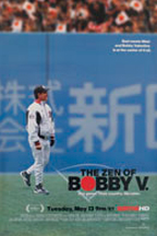 he Zen of Bobby V focuses on former MLB manager Bobby Valentine and his job managing the Chiba Lotte Marines in Japan. The doc gives viewers unprecedented access to Valentine and his team, visiting a world where cheerleaders chant between innings and rock bands perform before each game, while exploring the impact globalization has on the game's present and future. It is an intriguing look inside the culture of Japanese baseball through the eyes of one of American baseball's greatest ambassadors.   The Zen of Bobby V.  premiered at the 2008 Tribeca Film Festival.