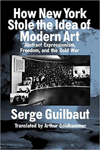 Serge Guilbaut  How New York Stole the Idea of Modern Art: Abstract Expressionism, Freedom, and the Cold War