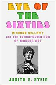 Judith Stein  Eye of the Sixties: Richard Bellamy and the Transformation of Modern Art
