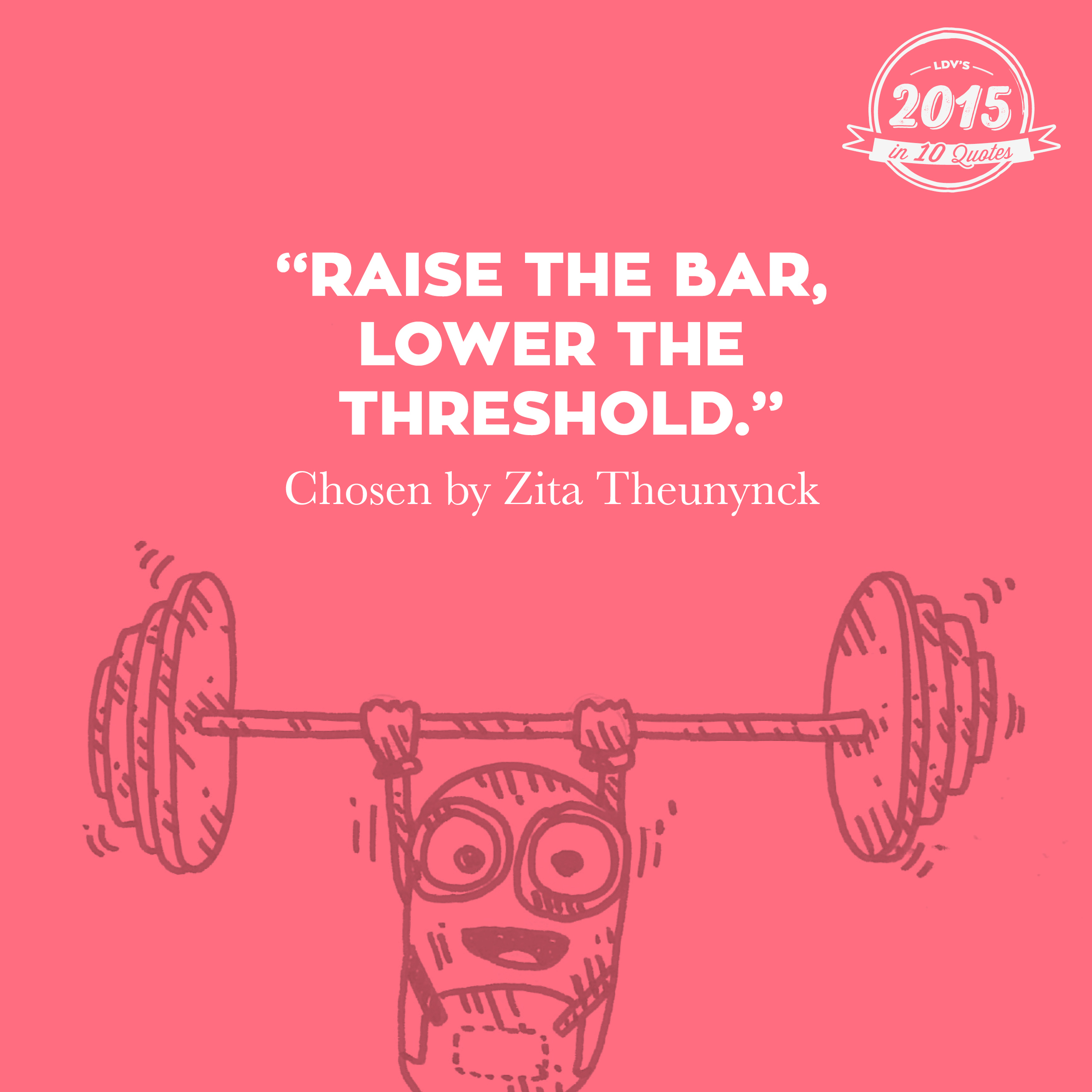 """""""Raise the bar, lower the threshold."""" –Zita Theunynck  I heard this quote at the Eurobest Festival in Antwerp. Michael Vromans of DPDK said, 'We have to keep raising the bar in what we're doing, but we definitely can't lose sight of the audience. The goal must always be to reach as many people as possible to whom this is relevant. We do not want to exclude people purely because of technology.' And that ties in perfectly with our 'we reach the many' mindset. That's why I never want to let go of this quote. #2015in10quotes #thisisLDV       Normal   0       21       false   false   false     EN-US   JA   X-NONE                                                                                                                                                                                                                                                                                                                                                                                                                                                                                                                                                                                                                                                                                                                                                                                                                                                          /* Style Definitions */  table.MsoNormalTable {mso-style-name:""""Table Normal""""; mso-tstyle-rowband-size:0; mso-tstyle-colband-size:0; mso-style-noshow:yes; mso-style-priority:99; mso-style-parent:""""""""; mso-padding-alt:0cm 5.4pt 0cm 5.4pt; mso-para-margin:0cm; mso-para-margin-bottom:.0001pt; mso-pagination:widow-orphan; font-size:12.0pt; font-family:""""Calibri"""",sans-serif; mso-ascii-font-family:Calibri; mso-ascii-theme-font:minor-latin; mso-hansi-font-family:Calibri; mso-hansi-theme-font:minor-latin; mso-bidi-font-family:""""Times New Roman""""; mso-bidi-theme-font:"""