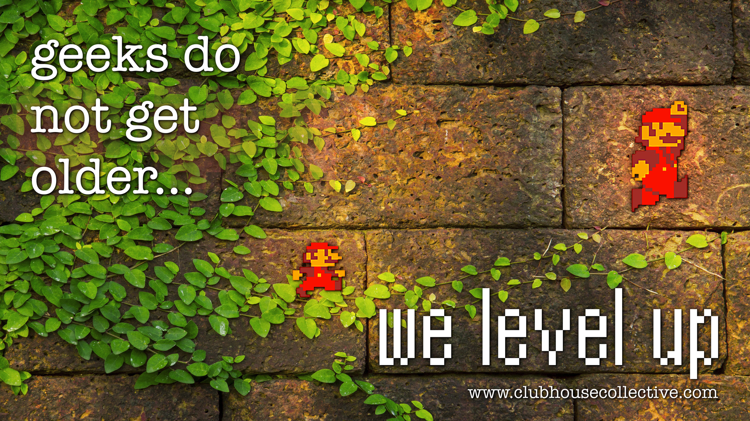 Geeks do not get older, we level up. ~ Corinne Jade, ClubHouse Collective