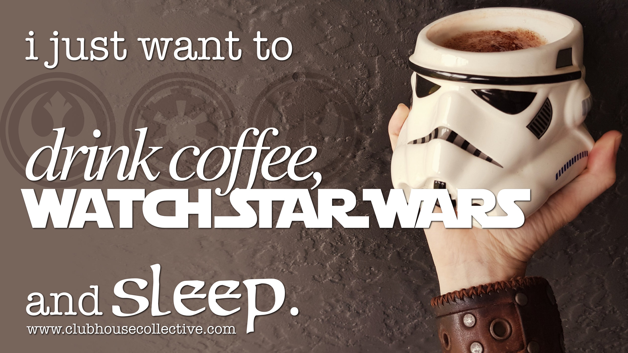 I just want to drink coffee, watch Star Wars and sleep. ~ Corinne Jade, ClubHouse Collective