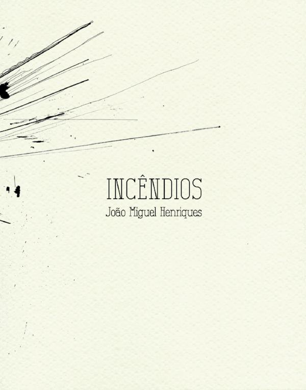 João Miguel Henriques,  Incêndios  não edições, dezembro 2016 Encomendas:nao.edicoes@gmail.com