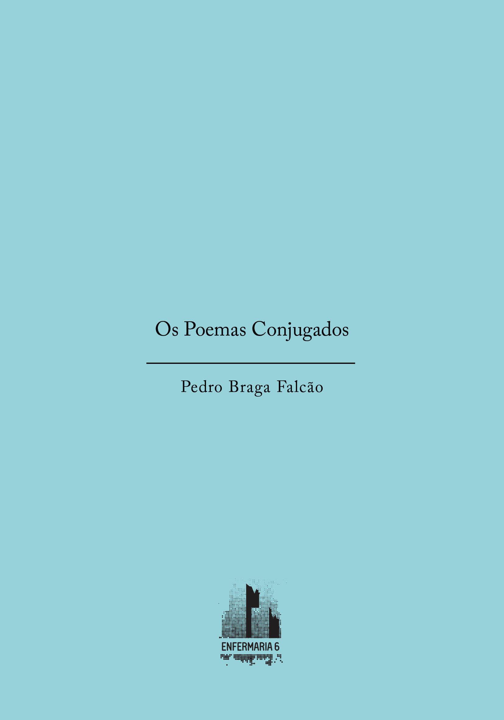 Pedro Braga FalcãoOs Poemas Conjugados - PoesiaEnfermaria 6, Lisboa,fevereiro de 201844 ppOs textos desta publicação digital integram o livro Os Poemas Fingidos, de Pedro Braga Falcão