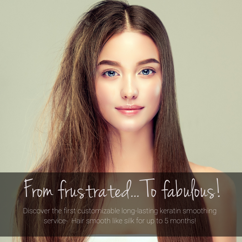 From frustrated… To fabulous! Discover the first customizable long-lasting keratin smoothing service. Hair smooth like silk for up to 5 months!