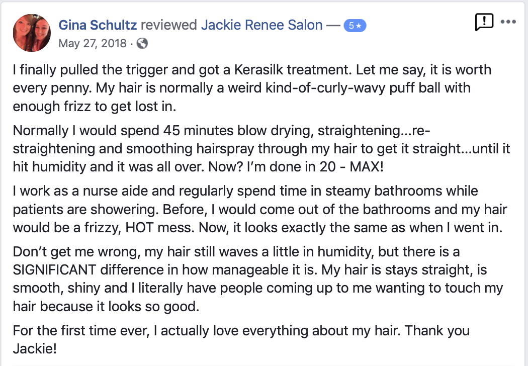 I finally pulled the trigger and got a Kerasilk treatment. Let me say, it is worth every penny. My hair is normally a weird kind-of-curly-wavy puff ball with enough frizz to get lost in.  Normally I would spend 45 minutes blow drying, straightening...re-straightening and smoothing hairspray through my hair to get it straight...until it hit humidity and it was all over. Now? I'm done in 20 - MAX!  I work as a nurse aide and regularly spend time in steamy bathrooms while patients are showering. Before, I would come out of the bathrooms and my hair would be a frizzy, HOT mess. Now, it looks exactly the same as when I went in.  Don't get me wrong, my hair still waves a little in humidity, but there is a SIGNIFICANT difference in how manageable it is. My hair is stays straight, is smooth, shiny and I literally have people coming up to me wanting to touch my hair because it looks so good.  For the first time ever, I actually love everything about my hair. Thank you Jackie!