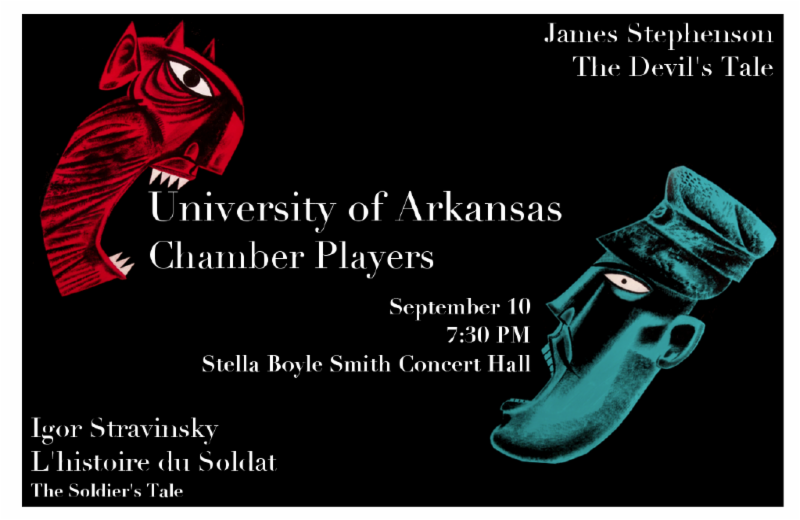 The University of Arkansas Music Department cordially invites you to a faculty chamber ensemble performance of L'histoire du Soldat (1918) by Igor Stravinsky and The Devil's Tale (2013) by James Stephenson.    Igor Stravinsky's L'histoire du Soldat is based on a Russian folk tale of the soldier who trades his fiddle to the devil for unlimited economic gain. It is considered one of the greatest chamber works of all time.    Jim Stephenson's work is a sequel to Stravinsky's composition. Produced with generous support of the UA Department of Music and it's chair Ronda Mains. Trumpet Professor Richard Rulli is a consortium commissioner of the work. The September 10 performance in Stella Boyle Smith Concert Hall will be the regional premier. Chicago Pro Musica (Chicago Symphony Orchestra musicians) and their staged premier occurred at the Ravinia Festival on August 5. The concert version was premiered May 17, 2013, at Western Illinois University.    In Stephenson's composition, Stravinsky's soldier, Joe, awakes to discover that Stravinsky's folk tale was all a dream! He and his girlfriend, Hannah, are in Las Vegas! Joe a pit musician, and Hannah a showgirl. The story that follows is a wild romp in which the couple tries to leave Vegas and move to a simpler life in Tulsa, Oklahoma. The only thing in their way is the sinister casino dealer Sam.        For both compositions, performing the roles of the characters will be music department faculty Chris Knighten, Stephen Caldwell, Tim Thompson, and Lisa Margulis. The faculty musical ensemble is Er-Gene Kahng, violin; Nophachai Cholthitchanta, clarinet; Richard Rulli, trumpet; Cory Mixdorf, trombone; Chalon Ragsdale, percussion and UA music student Garrett Jones, bass. The production is under the direction of Jamal Duncan, Assistant Director of Bands.    The performance on September 10 will begin at 7:30 PM in Stella Boyle Smith Concert Hall on campus. Admission is free.