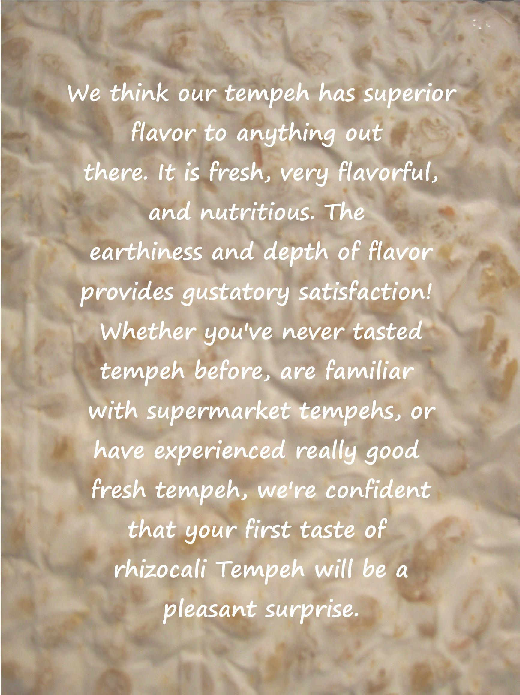 We think our tempeh has superior flavor to anything out there. It is fresh, very flavorful and nutritious. The earthiness and depth of flavor provides a satisfying gustatory experience. Whether you've never tasted tempeh before, are familiar with supermarket tempehs, or have experienced really good fresh tempeh, we're confident that your first taste of rhizocali tempeh will be a pleasant surprise.