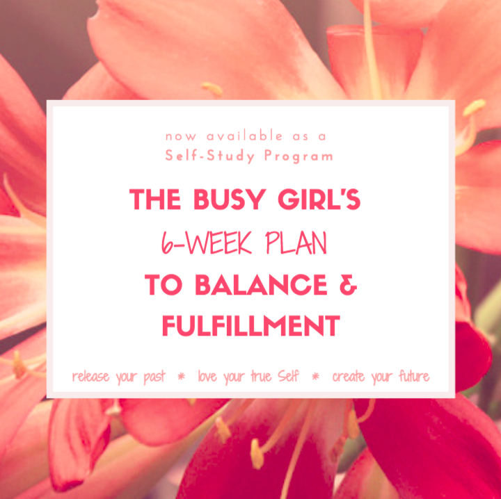 LEARN MORE ABOUT   The Busy Girl's 6-Week Plan To Balance & Fulfillment    here .