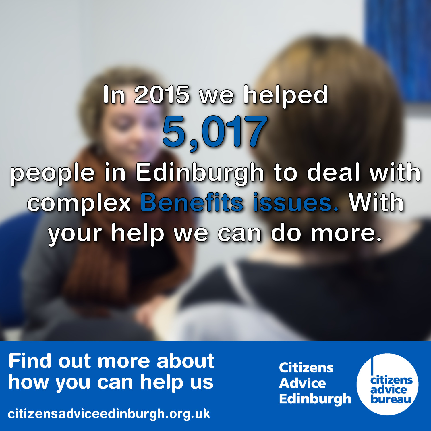Last year Citizens Advice Edinburgh helped 5,017 people deal with benefits issues in Edinburgh.