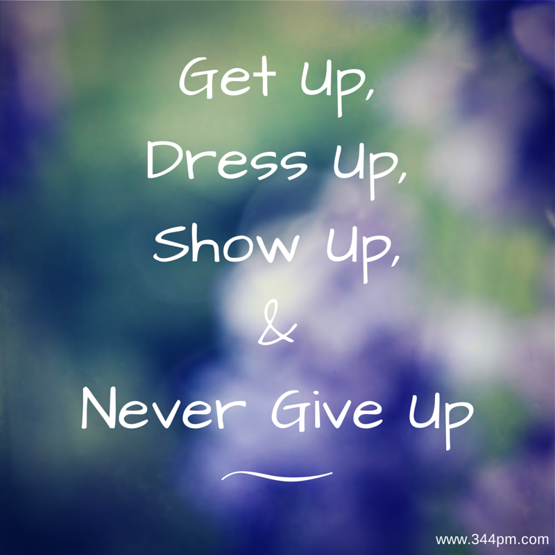 get up, dress up, show up and never give up
