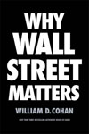 Cohan, William WHY WALL STREET MATTERS (jacket) copy.jpg