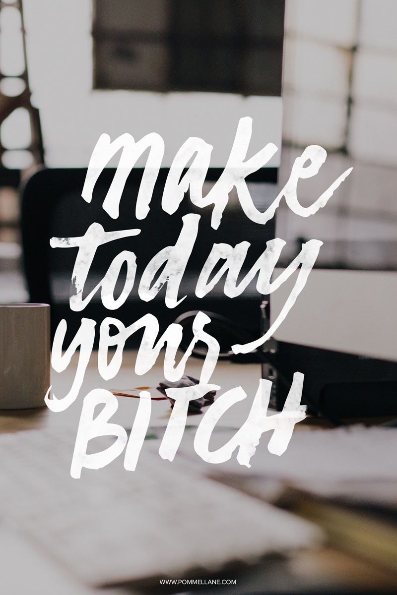 Make Today Your Bitch     Lettering by Pommel Lane     www.pommellane.com #quote #quotes #inspiration #motivation #handlettering #lettering