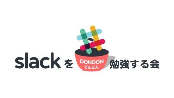Slackを<DONDON>勉強する会   Slackをこれから始めようという人も、使いこなしている人も、一緒に勉強をしてみようという会