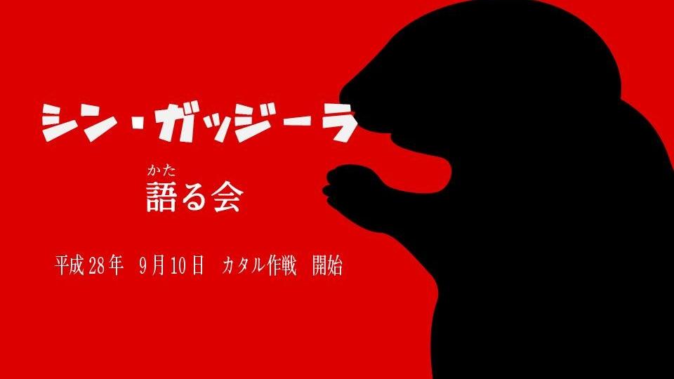 シン・ガッジーラを語る会   シン・ゴジラの興奮を共有する、ヤシオリ作戦ならぬカタル作戦
