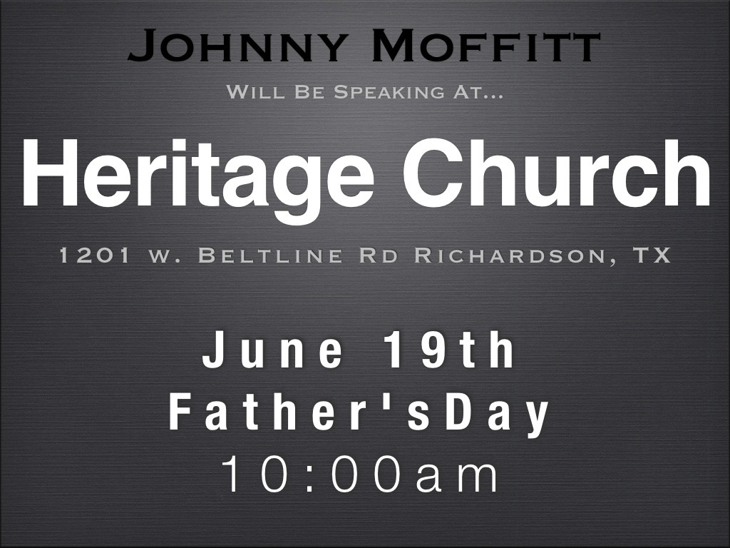 Heritage Church Dallas  Father's Day Invitation  I just wanted to remind everyone that I will be speaking at Heritage Church this Sunday, *June 19th* for *Father's Day*     I'm looking forward to sharing a fresh and encouraging word while being home with family and friends. > > Thank you for being such a great support to me and for keeping me and Betty in your prayers. *See you Sunday*   Johnny Moffitt