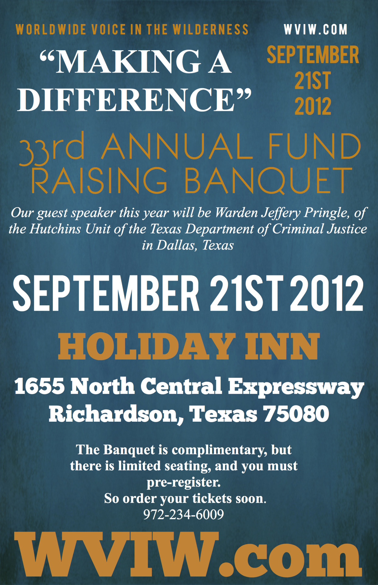 "WVIW Annual Banquet 2012     ""WVIW-MAKING A DIFFERENCE""         33 rd  ANNUAL FUND RAISING  BANQUET          FRIDAY, SEPTEMBER 21, 2012         HOLIDAY INN, RICHARDSON         1655 North Central Expressway         Richardson, Texas 75080                Warden Jeffery Pringle, of the Hutchins Unit of the Texas Department of Criminal Justice in Dallas, Texas, will be our guest speaker.  Warden Pringle has stated,   ""I am not a prison warden who happens to be a Christian; I am a Christian who happens to be a prison warden.""    You do not want to miss this powerful story about how Jesus   ""IS MAKING A DIFFERENCE""   in his life, both inside and outside of prison.               September 21, will be here before we know it.  I hope and pray you are making plans to be with us.  Information can be found on our web site,     www.wviw.com    .                 Again this year the Celebration  Banquet  is complimentary.  But, there is limited seating, and you must pre-register.  So order your tickets soon    .               Please consider sponsoring one or more tables at $500.00 each.  Or, perhaps you could sponsor one or more couples for $100.00 each.  God may impress on you to be a  ""CONQUERORS""  sponsor for a gift of $1,000.   Whatever the size of your gift, please help us with a sponsorship today.                  We look forward to seeing you at  ""The WVIW-MAKING A DIFFERENCE""  Fundraising  Banquet .""  Please confirm your attendance by filling out the ONLINE response form by September 17, 2012.  You may also register by email at   johnnymoffitt@wviw.com   .               Again, there is no cost to attend; however, we will be asking you to prayerfully consider becoming a partner with us in taking the Gospel to prisoners and the forgotten and neglected peoples around the world.  For more information go to our web site, www.wviw.com , or call  972-234-6009 .               Your Servant,               Johnny Moffitt, D.Min.       Director"