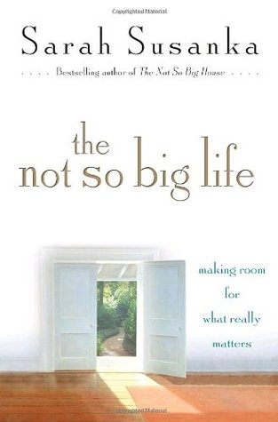 The Not So Big Life: Making Room for What Really Matters by Sarah Susanka
